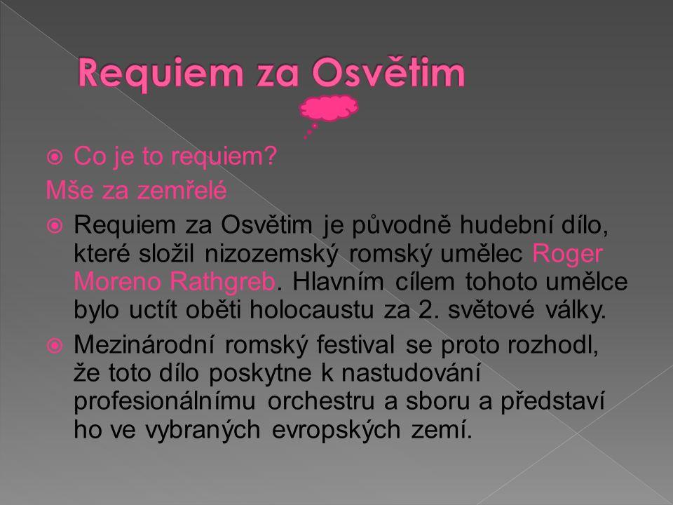  Co je to requiem? Mše za zemřelé  Requiem za Osvětim je původně hudební dílo, které složil nizozemský romský umělec Roger Moreno Rathgreb. Hlavním