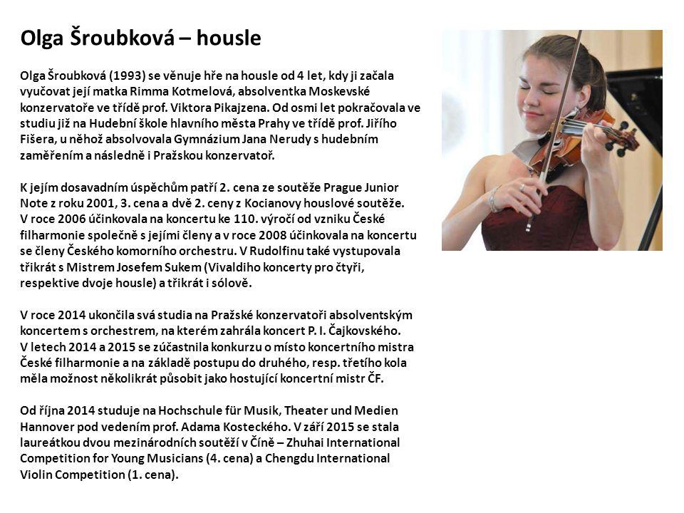 Olga Šroubková – housle Olga Šroubková (1993) se věnuje hře na housle od 4 let, kdy ji začala vyučovat její matka Rimma Kotmelová, absolventka Moskevské konzervatoře ve třídě prof.