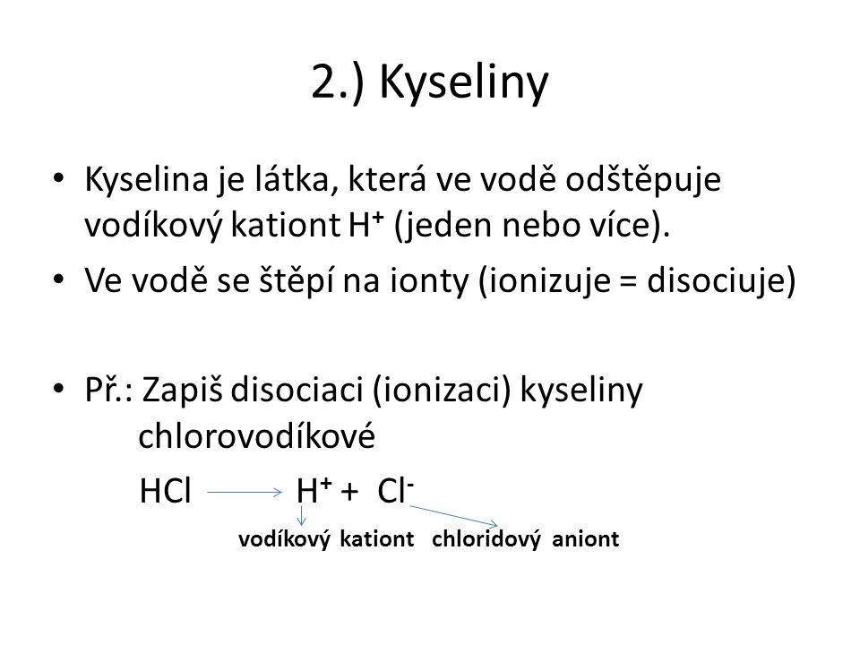 2.) Kyseliny Kyselina je látka, která ve vodě odštěpuje vodíkový kationt H + (jeden nebo více).