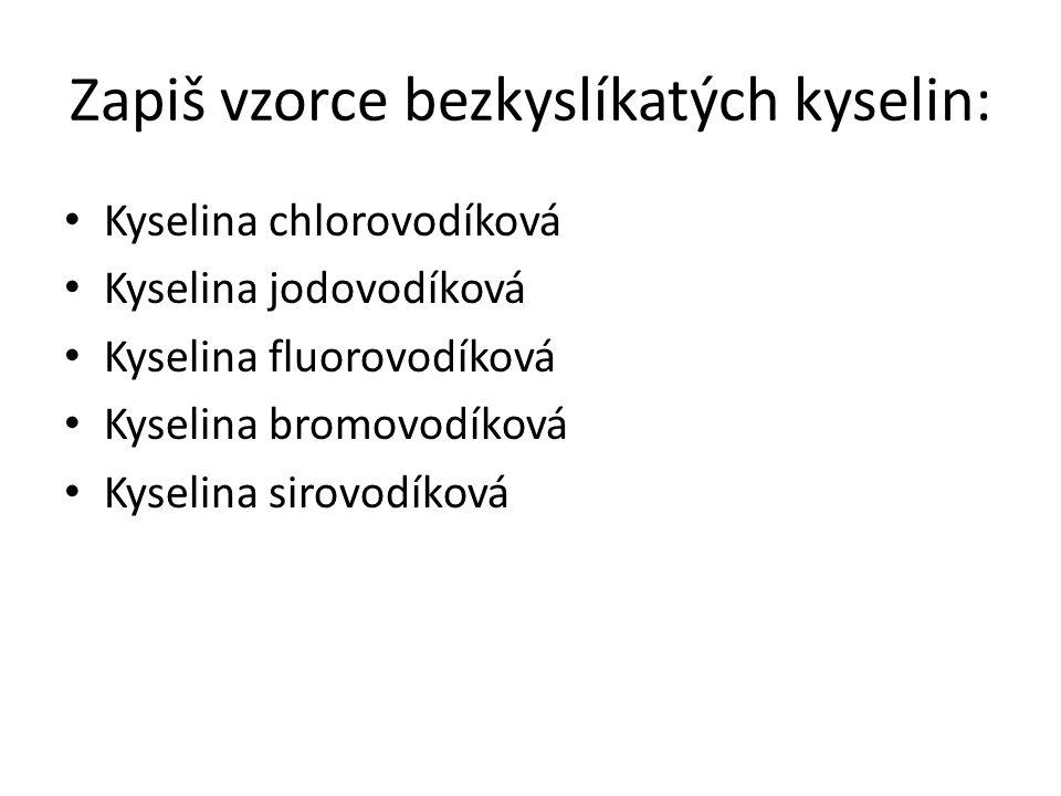 Zapiš vzorce bezkyslíkatých kyselin: Kyselina chlorovodíková Kyselina jodovodíková Kyselina fluorovodíková Kyselina bromovodíková Kyselina sirovodíková