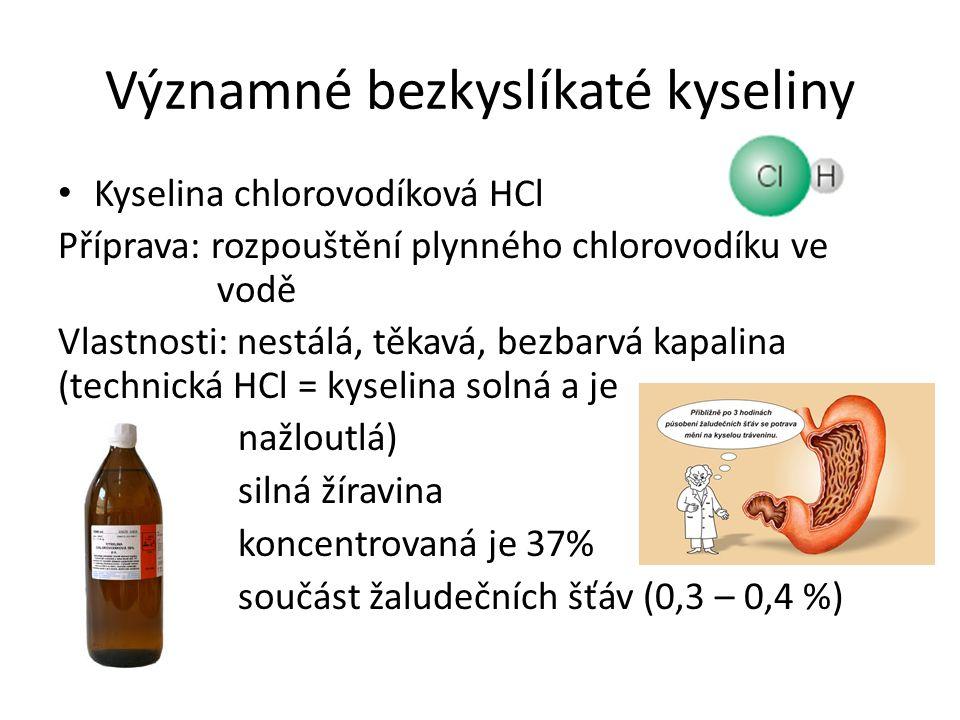 Významné bezkyslíkaté kyseliny Kyselina chlorovodíková HCl Příprava: rozpouštění plynného chlorovodíku ve vodě Vlastnosti: nestálá, těkavá, bezbarvá kapalina (technická HCl = kyselina solná a je nažloutlá) silná žíravina koncentrovaná je 37% součást žaludečních šťáv (0,3 – 0,4 %)
