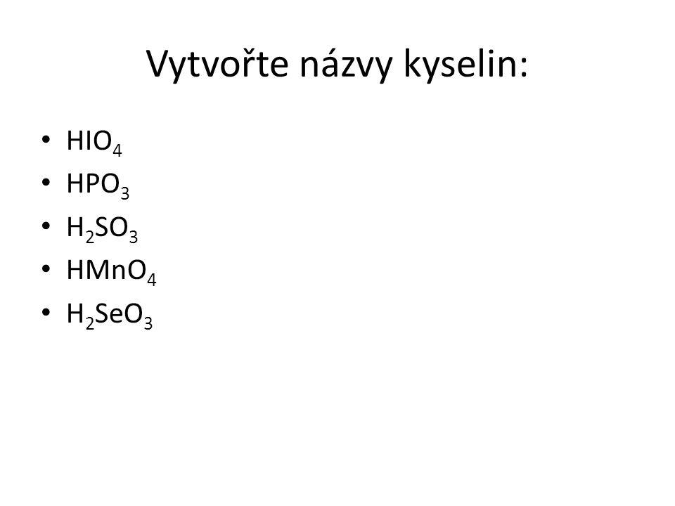 Vytvořte názvy kyselin: HIO 4 HPO 3 H 2 SO 3 HMnO 4 H 2 SeO 3