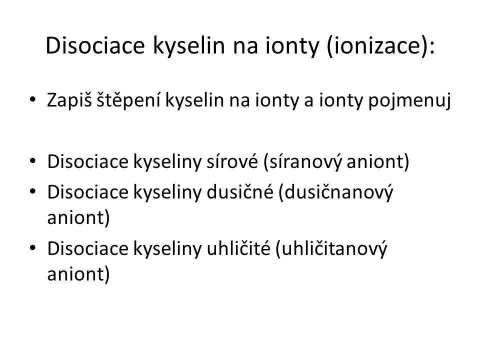 Disociace kyselin na ionty (ionizace): Zapiš štěpení kyselin na ionty a ionty pojmenuj Disociace kyseliny sírové (síranový aniont) Disociace kyseliny dusičné (dusičnanový aniont) Disociace kyseliny uhličité (uhličitanový aniont)