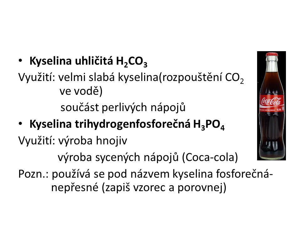 Kyselina uhličitá H 2 CO 3 Využití: velmi slabá kyselina(rozpouštění CO 2 ve vodě) součást perlivých nápojů Kyselina trihydrogenfosforečná H 3 PO 4 Využití: výroba hnojiv výroba sycených nápojů (Coca-cola) Pozn.: používá se pod názvem kyselina fosforečná- nepřesné (zapiš vzorec a porovnej)