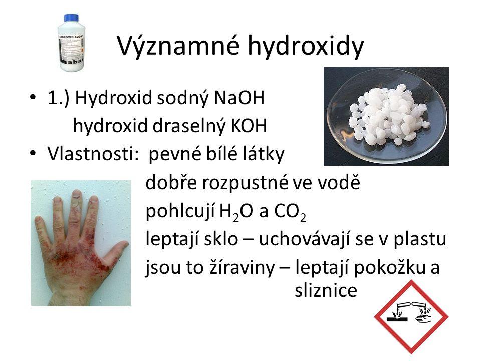 Významné hydroxidy 1.) Hydroxid sodný NaOH hydroxid draselný KOH Vlastnosti: pevné bílé látky dobře rozpustné ve vodě pohlcují H 2 O a CO 2 leptají sklo – uchovávají se v plastu jsou to žíraviny – leptají pokožku a sliznice