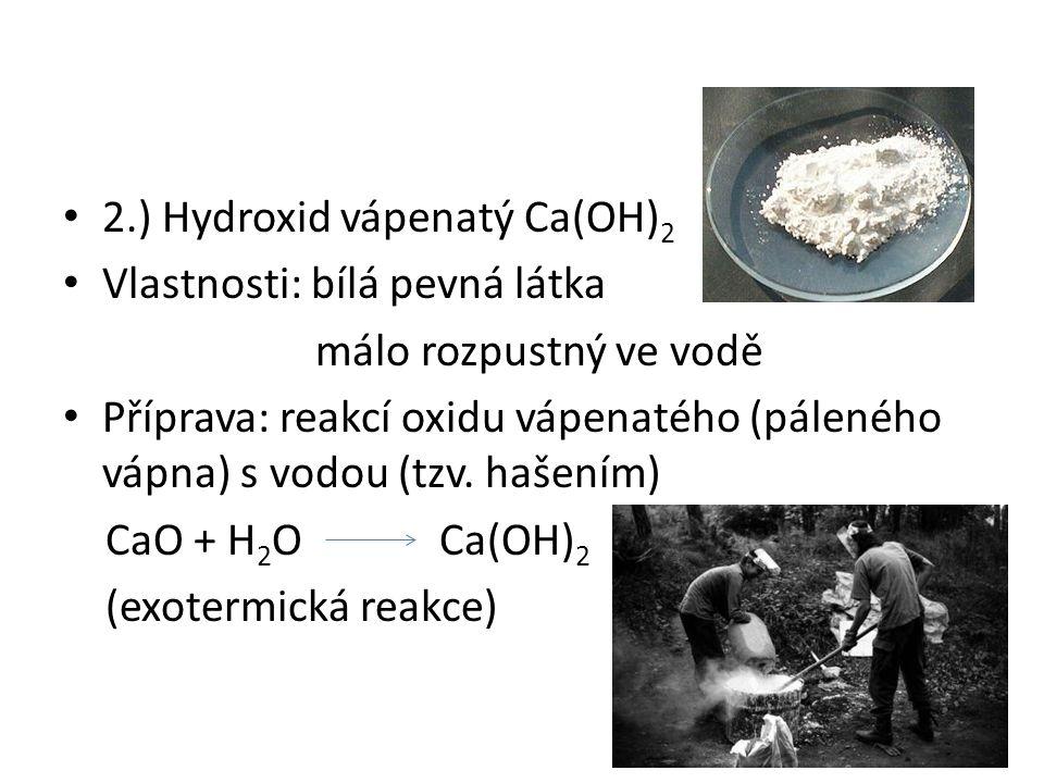 2.) Hydroxid vápenatý Ca(OH) 2 Vlastnosti: bílá pevná látka málo rozpustný ve vodě Příprava: reakcí oxidu vápenatého (páleného vápna) s vodou (tzv.