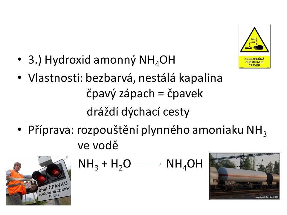 3.) Hydroxid amonný NH 4 OH Vlastnosti: bezbarvá, nestálá kapalina čpavý zápach = čpavek dráždí dýchací cesty Příprava: rozpouštění plynného amoniaku NH 3 ve vodě NH 3 + H 2 O NH 4 OH