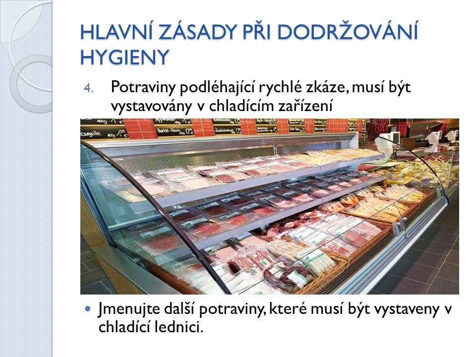 HLAVNÍ ZÁSADY PŘI DODRŽOVÁNÍ HYGIENY 4. Potraviny podléhající rychlé zkáze, musí být vystavovány v chladícím zařízení Jmenujte další potraviny, které
