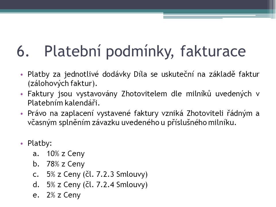 6.Platební podmínky, fakturace Platby za jednotlivé dodávky Díla se uskuteční na základě faktur (zálohových faktur).