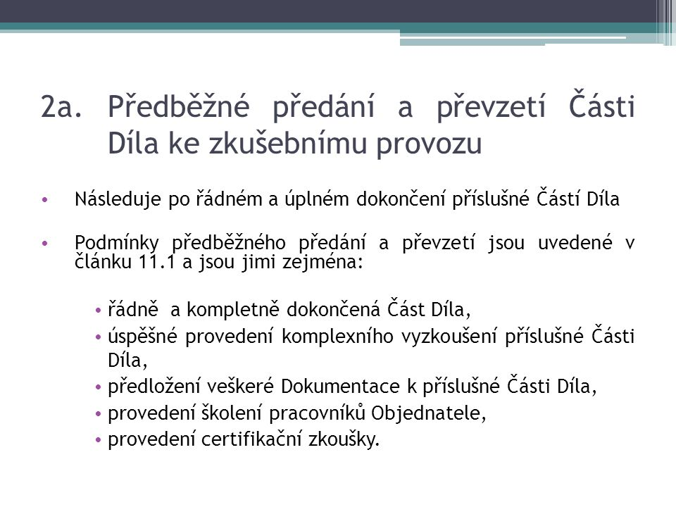 2a.Předběžné předání a převzetí Části Díla ke zkušebnímu provozu Následuje po řádném a úplném dokončení příslušné Částí Díla Podmínky předběžného předání a převzetí jsou uvedené v článku 11.1 a jsou jimi zejména: řádně a kompletně dokončená Část Díla, úspěšné provedení komplexního vyzkoušení příslušné Části Díla, předložení veškeré Dokumentace k příslušné Části Díla, provedení školení pracovníků Objednatele, provedení certifikační zkoušky.