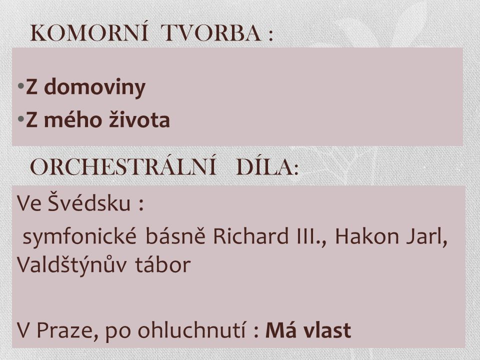 KOMORNÍ TVORBA : Z domoviny Z mého života ORCHESTRÁLNÍ DÍLA: Ve Švédsku : symfonické básně Richard III., Hakon Jarl, Valdštýnův tábor V Praze, po ohluchnutí : Má vlast