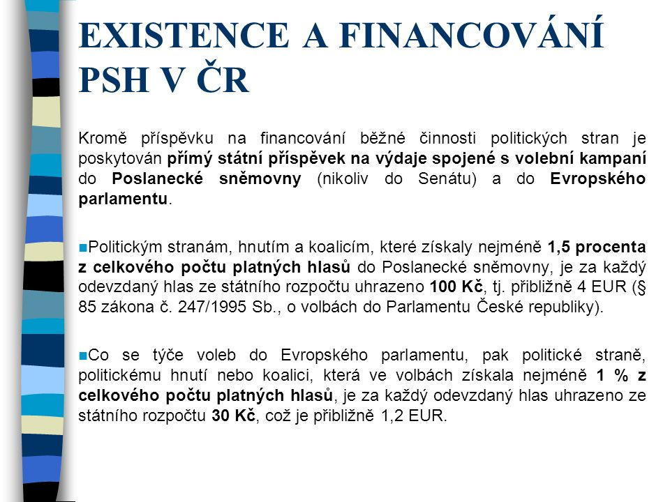 EXISTENCE A FINANCOVÁNÍ PSH V ČR Kromě příspěvku na financování běžné činnosti politických stran je poskytován přímý státní příspěvek na výdaje spojené s volební kampaní do Poslanecké sněmovny (nikoliv do Senátu) a do Evropského parlamentu.