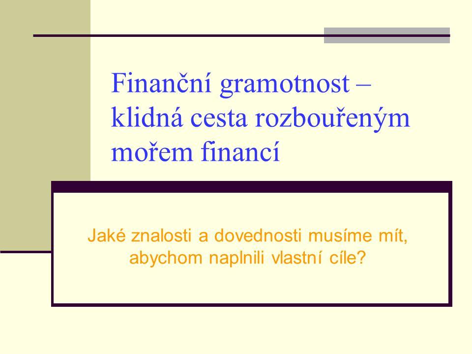 Finanční gramotnost – klidná cesta rozbouřeným mořem financí Jaké znalosti a dovednosti musíme mít, abychom naplnili vlastní cíle