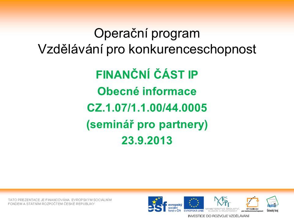 1 Operační program Vzdělávání pro konkurenceschopnost FINANČNÍ ČÁST IP Obecné informace CZ.1.07/1.1.00/44.0005 (seminář pro partnery) 23.9.2013