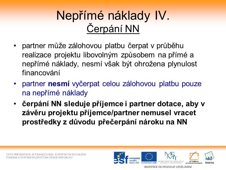17 Nepřímé náklady IV. Čerpání NN partner může zálohovou platbu čerpat v průběhu realizace projektu libovolným způsobem na přímé a nepřímé náklady, ne