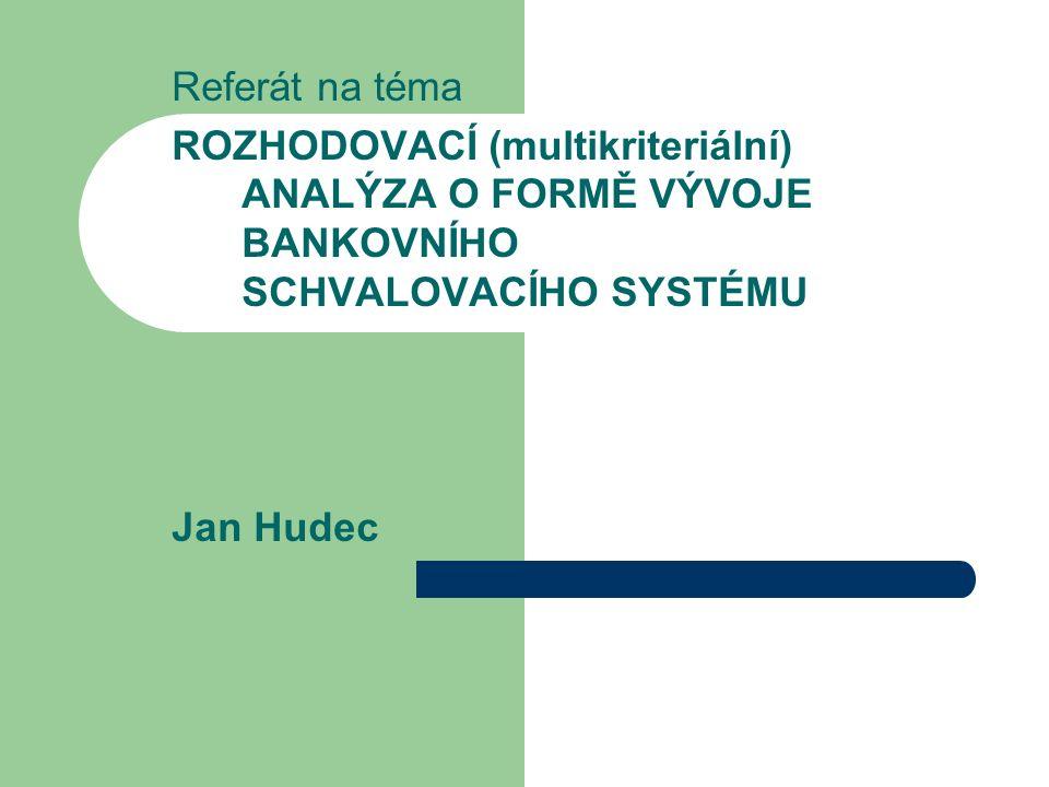 Referát na téma ROZHODOVACÍ (multikriteriální) ANALÝZA O FORMĚ VÝVOJE BANKOVNÍHO SCHVALOVACÍHO SYSTÉMU Jan Hudec