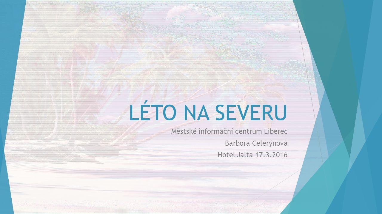 LÉTO NA SEVERU Městské informační centrum Liberec Barbora Celerýnová Hotel Jalta 17.3.2016