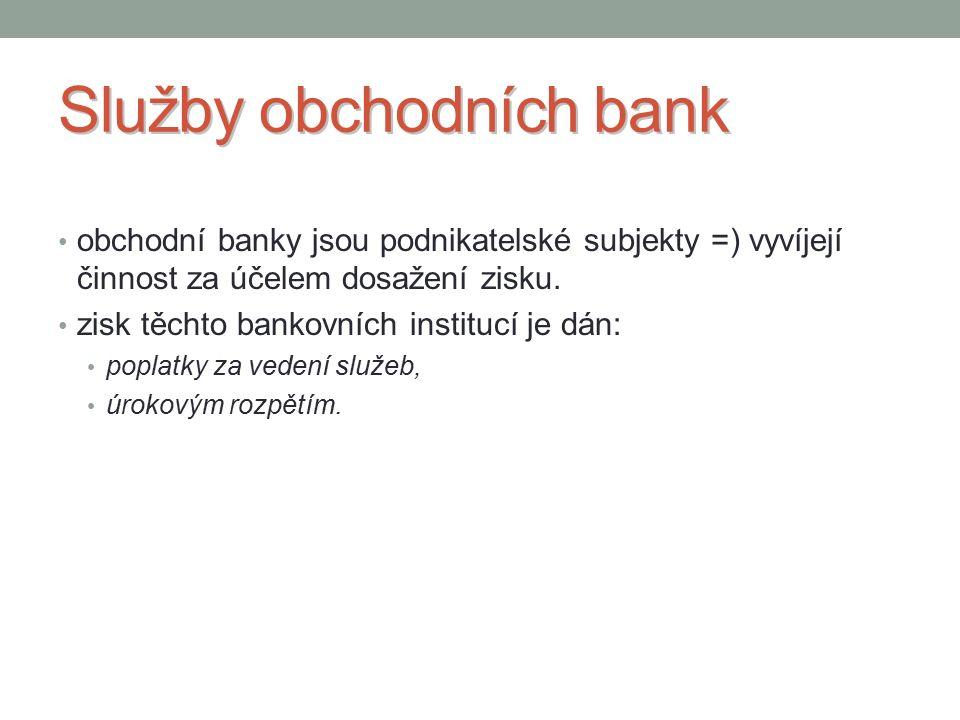 Služby obchodních bank obchodní banky jsou podnikatelské subjekty =) vyvíjejí činnost za účelem dosažení zisku.