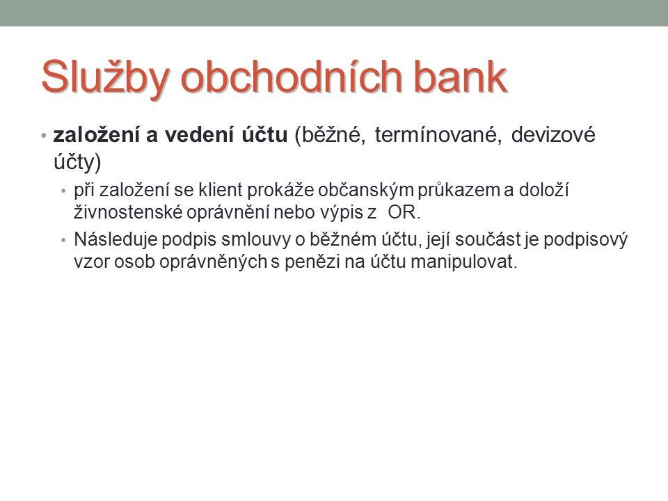 Služby obchodních bank založení a vedení účtu (běžné, termínované, devizové účty) při založení se klient prokáže občanským průkazem a doloží živnostenské oprávnění nebo výpis z OR.