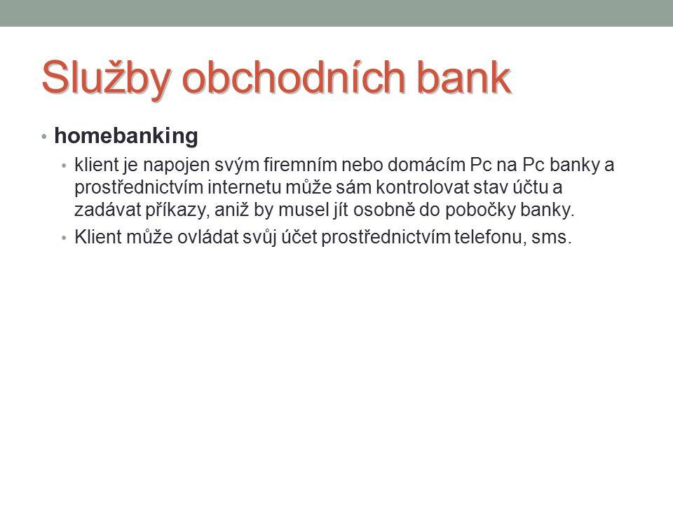Služby obchodních bank homebanking klient je napojen svým firemním nebo domácím Pc na Pc banky a prostřednictvím internetu může sám kontrolovat stav účtu a zadávat příkazy, aniž by musel jít osobně do pobočky banky.