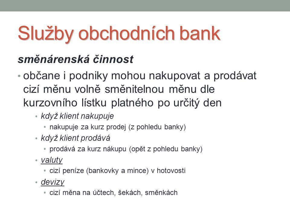Služby obchodních bank směnárenská činnost občane i podniky mohou nakupovat a prodávat cizí měnu volně směnitelnou měnu dle kurzovního lístku platného po určitý den když klient nakupuje nakupuje za kurz prodej (z pohledu banky) když klient prodává prodává za kurz nákupu (opět z pohledu banky) valuty cizí peníze (bankovky a mince) v hotovosti devizy cizí měna na účtech, šekách, směnkách