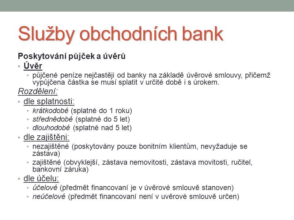 Služby obchodních bank Poskytování půjček a úvěrů Úvěr půjčené peníze nejčastěji od banky na základě úvěrové smlouvy, přičemž vypůjčena částka se musí splatit v určité době i s úrokem.