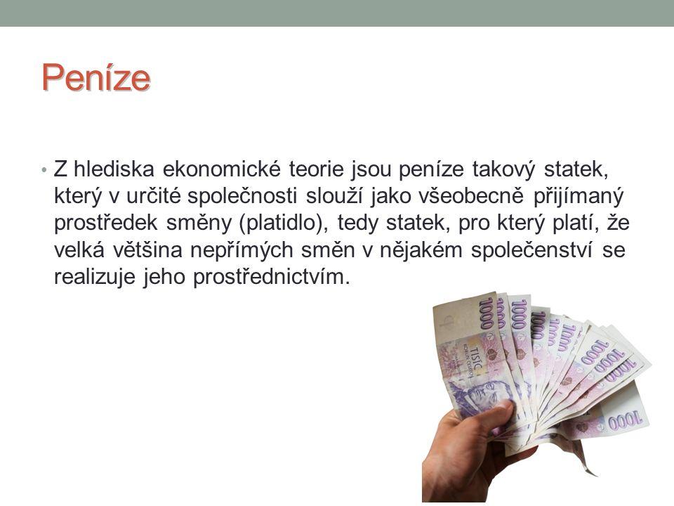 Funkce peněz Prostředek směny (zprostředkovávají výměnu, jsou oběživem, platidlem) peníze zprostředkovávají výměnu zboží za zboží peníze umožňují oběh zboží (tuto funkci peníze plní tehdy, když za ně dostaneme ihned zboží) penězi platíme, ale v ten okamžik nedostáváme žádnou protihodnotu pohyb zboží a peněz probíhá v jiných časech (zaplacení účtu za telefon na poště) Míra hodnot a zúčtovací jednotka (jsou měřítkem cen) pomocí peněz naměříme hodnotu jinak nedoměřitelných věcí pomocí peněz se vyjadřuje cena zboží Prostředek akumulace (funkce pokladu - peníze se dají hromadit, schraňovat, ukládat) peníze je možné dočasně stáhnout z oběhu, uložit je a po určité době je zase použít peníze, které pak znovu použijeme, téměř neztrácí svou hodnotu