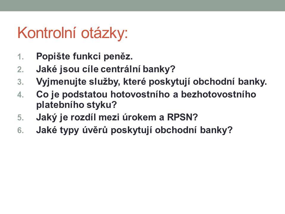 Kontrolní otázky: 1. Popište funkci peněz. 2. Jaké jsou cíle centrální banky.
