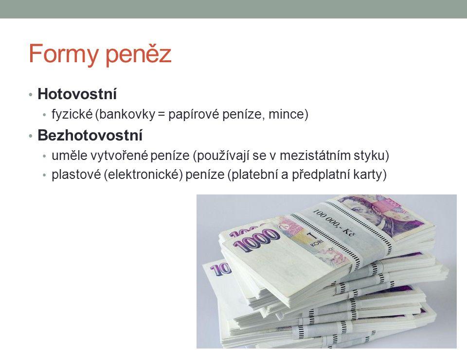Formy peněz Hotovostní fyzické (bankovky = papírové peníze, mince) Bezhotovostní uměle vytvořené peníze (používají se v mezistátním styku) plastové (elektronické) peníze (platební a předplatní karty)