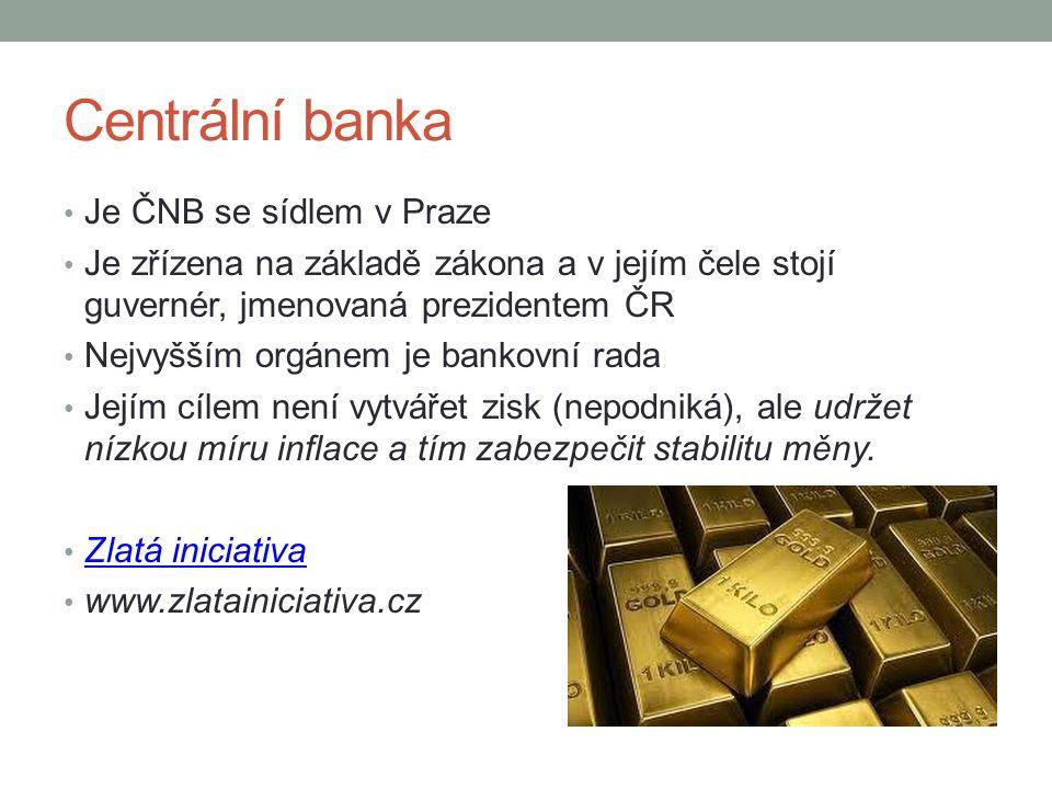 Centrální banka Je ČNB se sídlem v Praze Je zřízena na základě zákona a v jejím čele stojí guvernér, jmenovaná prezidentem ČR Nejvyšším orgánem je bankovní rada Jejím cílem není vytvářet zisk (nepodniká), ale udržet nízkou míru inflace a tím zabezpečit stabilitu měny.