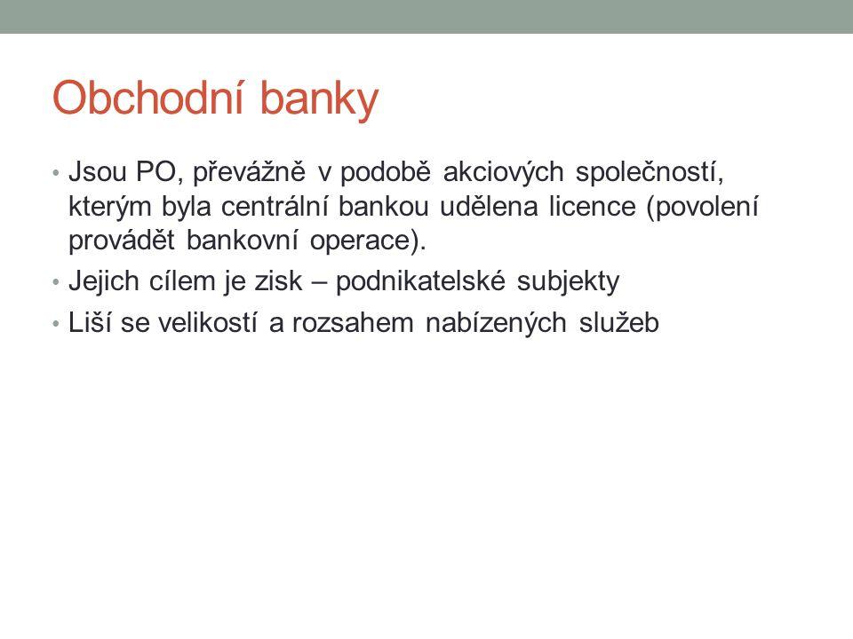 Obchodní banky Jsou PO, převážně v podobě akciových společností, kterým byla centrální bankou udělena licence (povolení provádět bankovní operace).