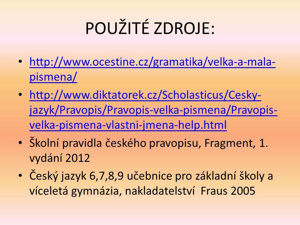 POUŽITÉ ZDROJE: http://www.ocestine.cz/gramatika/velka-a-mala- pismena/ http://www.ocestine.cz/gramatika/velka-a-mala- pismena/ http://www.diktatorek.cz/Scholasticus/Cesky- jazyk/Pravopis/Pravopis-velka-pismena/Pravopis- velka-pismena-vlastni-jmena-help.html http://www.diktatorek.cz/Scholasticus/Cesky- jazyk/Pravopis/Pravopis-velka-pismena/Pravopis- velka-pismena-vlastni-jmena-help.html Školní pravidla českého pravopisu, Fragment, 1.