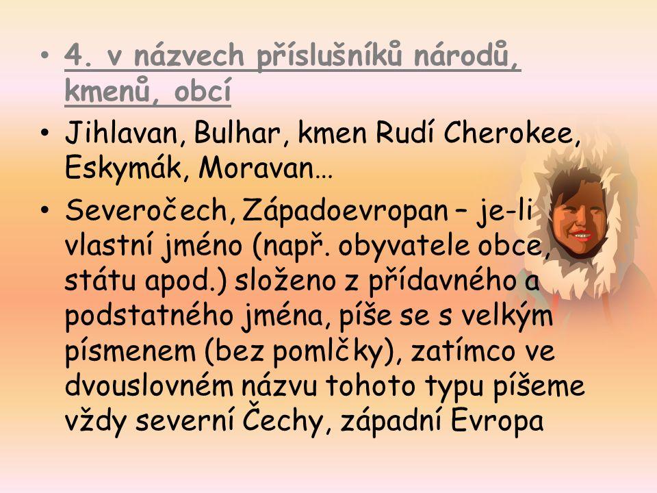 4. v názvech příslušníků národů, kmenů, obcí Jihlavan, Bulhar, kmen Rudí Cherokee, Eskymák, Moravan… Severočech, Západoevropan – je-li vlastní jméno (