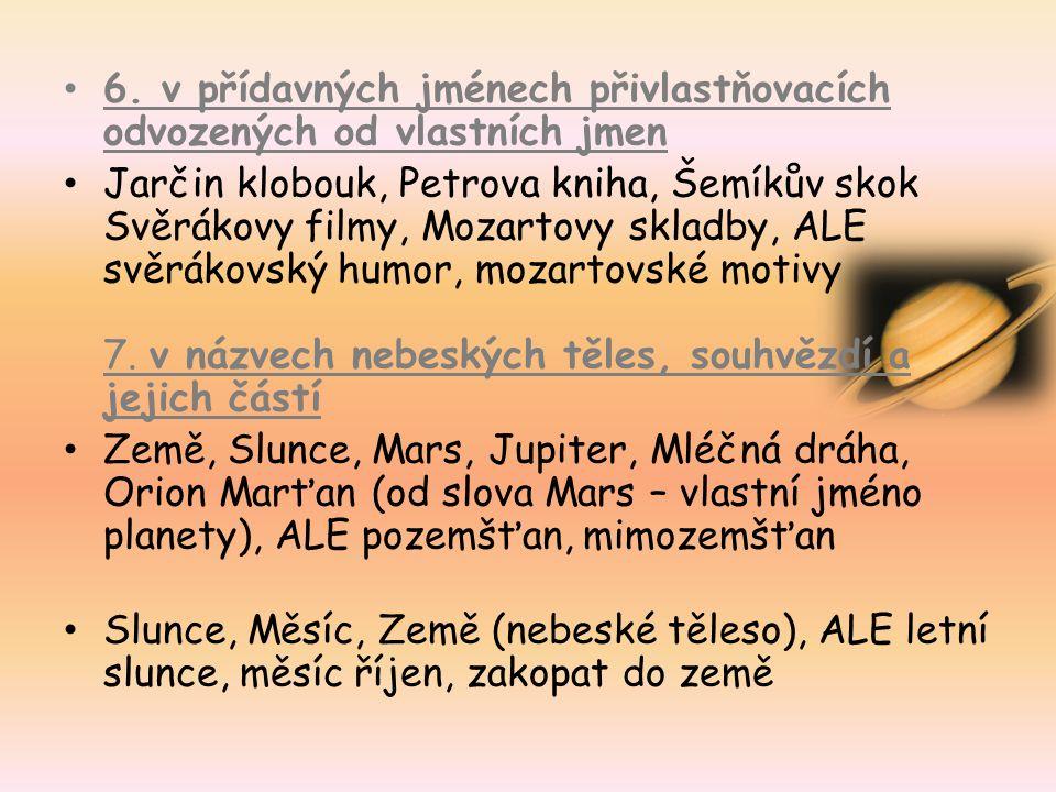 6. v přídavných jménech přivlastňovacích odvozených od vlastních jmen Jarčin klobouk, Petrova kniha, Šemíkův skok Svěrákovy filmy, Mozartovy skladby,