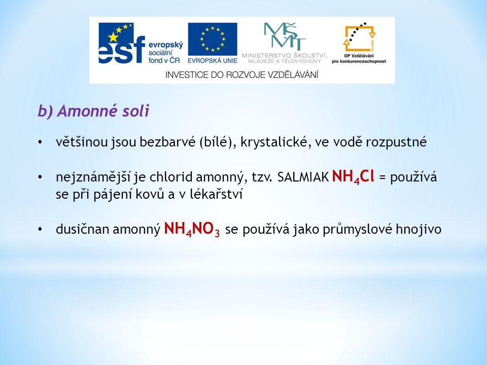 b) Amonné soli většinou jsou bezbarvé (bílé), krystalické, ve vodě rozpustné nejznámější je chlorid amonný, tzv. SALMIAK NH 4 Cl = používá se při páje