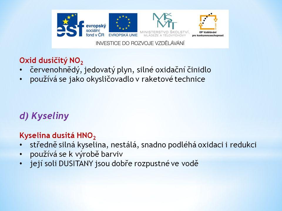 Oxid dusičitý NO 2 červenohnědý, jedovatý plyn, silné oxidační činidlo používá se jako okysličovadlo v raketové technice d) Kyseliny Kyselina dusitá HNO 2 středně silná kyselina, nestálá, snadno podléhá oxidaci i redukci používá se k výrobě barviv její soli DUSITANY jsou dobře rozpustné ve vodě
