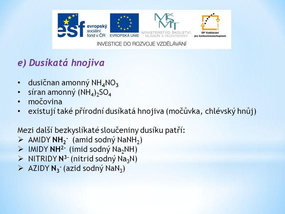 e) Dusíkatá hnojiva dusičnan amonný NH 4 NO 3 síran amonný (NH 4 ) 2 SO 4 močovina existují také přírodní dusíkatá hnojiva (močůvka, chlévský hnůj) Mezi další bezkyslíkaté sloučeniny dusíku patří:  AMIDY NH 2 - (amid sodný NaNH 2 )  IMIDY NH 2- (imid sodný Na 2 NH)  NITRIDY N 3- (nitrid sodný Na 3 N)  AZIDY N 3 - (azid sodný NaN 3 )