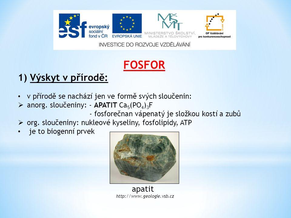 FOSFOR 1) Výskyt v přírodě: v přírodě se nachází jen ve formě svých sloučenin:  anorg. sloučeniny: - APATIT Ca 5 (PO 4 ) 3 F - fosforečnan vápenatý j