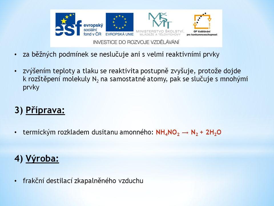 za běžných podmínek se neslučuje ani s velmi reaktivními prvky zvýšením teploty a tlaku se reaktivita postupně zvyšuje, protože dojde k rozštěpení molekuly N 2 na samostatné atomy, pak se slučuje s mnohými prvky 3) Příprava: termickým rozkladem dusitanu amonného: NH 4 NO 2 → N 2 + 2H 2 O 4) Výroba: frakční destilací zkapalněného vzduchu