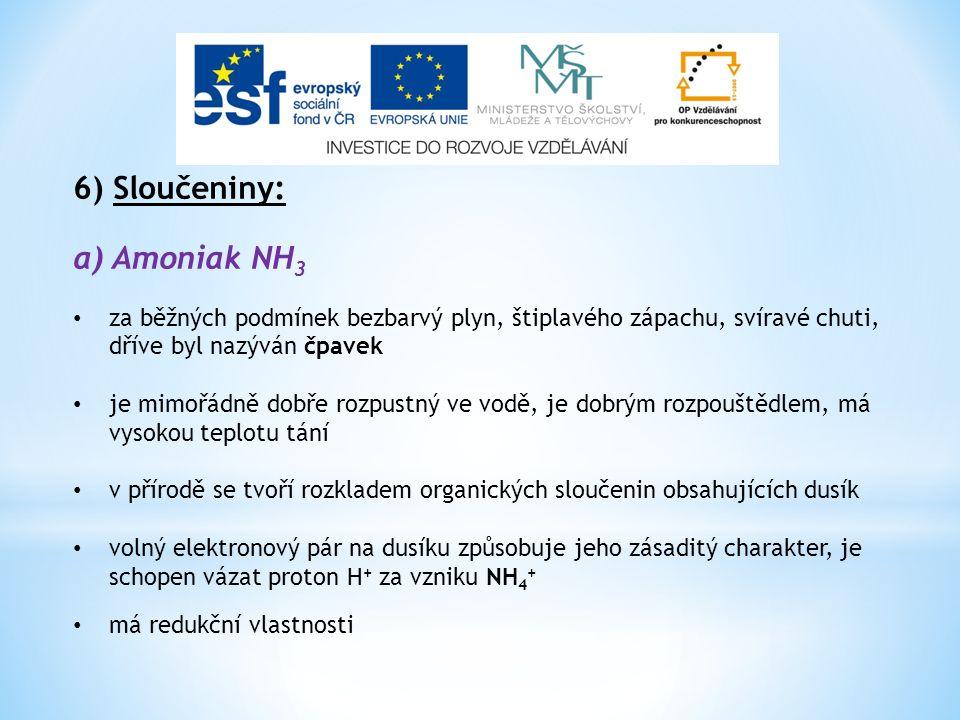 6) Sloučeniny: a) Amoniak NH 3 za běžných podmínek bezbarvý plyn, štiplavého zápachu, svíravé chuti, dříve byl nazýván čpavek je mimořádně dobře rozpu