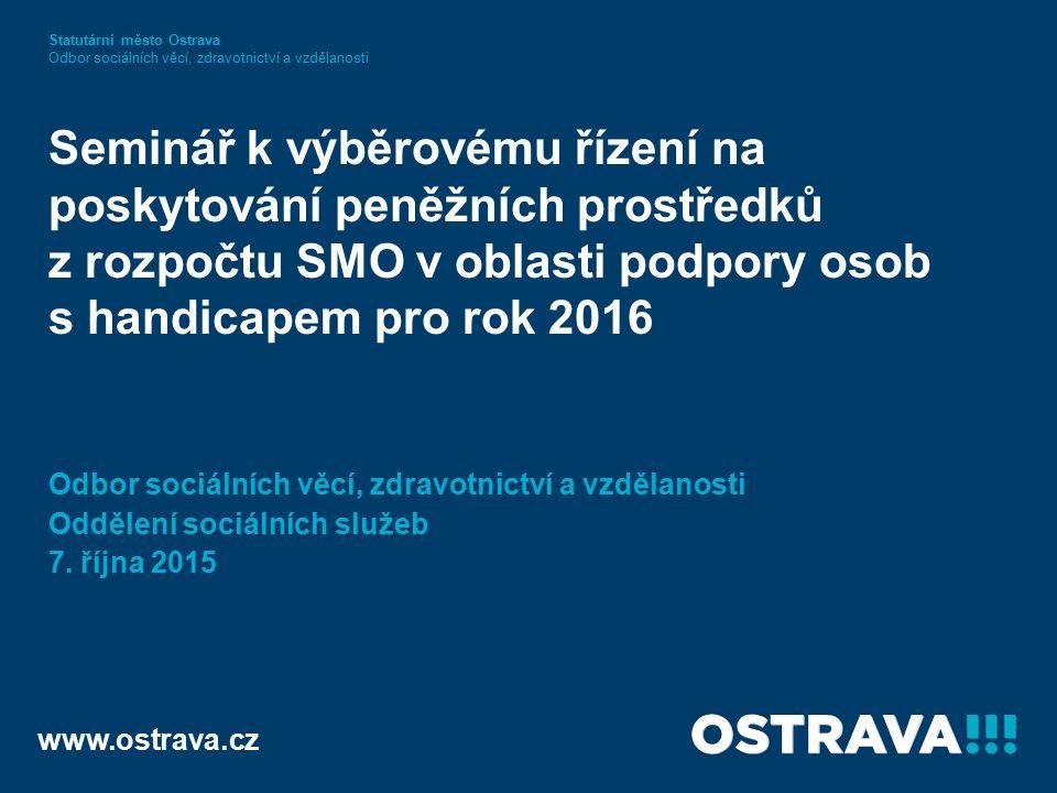 www.ostrava.cz Seminář k výběrovému řízení na poskytování peněžních prostředků z rozpočtu SMO v oblasti podpory osob s handicapem pro rok 2016 Odbor sociálních věcí, zdravotnictví a vzdělanosti Oddělení sociálních služeb 7.