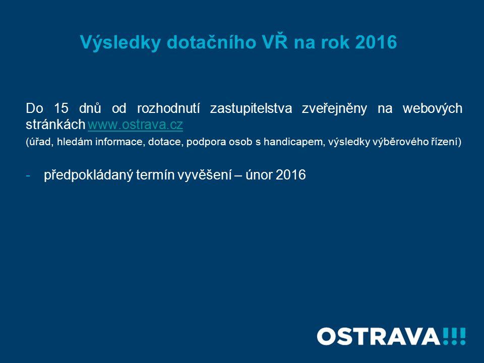 Do 15 dnů od rozhodnutí zastupitelstva zveřejněny na webových stránkách www.ostrava.czwww.ostrava.cz (úřad, hledám informace, dotace, podpora osob s handicapem, výsledky výběrového řízení) -předpokládaný termín vyvěšení – únor 2016 Výsledky dotačního VŘ na rok 2016