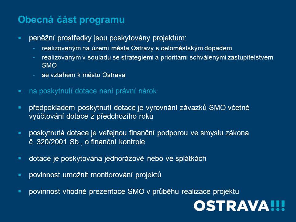 Obecná část programu  peněžní prostředky jsou poskytovány projektům: -realizovaným na území města Ostravy s celoměstským dopadem -realizovaným v souladu se strategiemi a prioritami schválenými zastupitelstvem SMO -se vztahem k městu Ostrava  na poskytnutí dotace není právní nárok  předpokladem poskytnutí dotace je vyrovnání závazků SMO včetně vyúčtování dotace z předchozího roku  poskytnutá dotace je veřejnou finanční podporou ve smyslu zákona č.