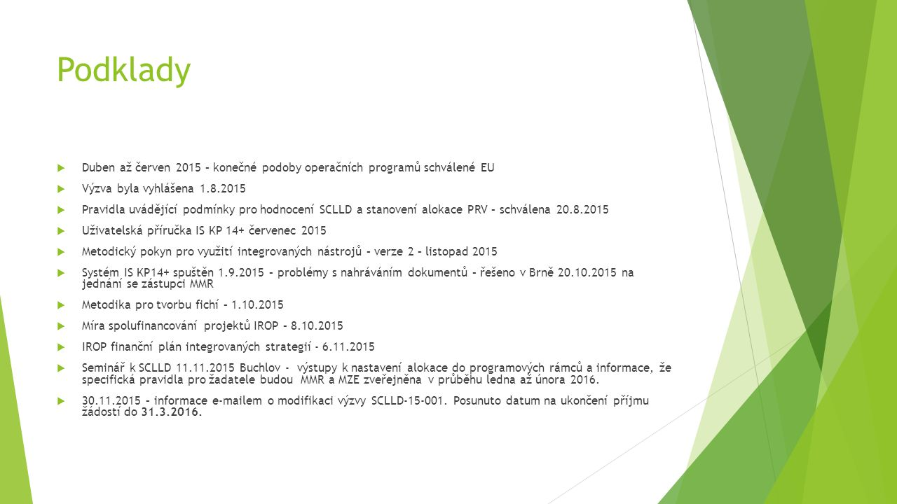 Podklady  Duben až červen 2015 – konečné podoby operačních programů schválené EU  Výzva byla vyhlášena 1.8.2015  Pravidla uvádějící podmínky pro hodnocení SCLLD a stanovení alokace PRV – schválena 20.8.2015  Uživatelská příručka IS KP 14+ červenec 2015  Metodický pokyn pro využití integrovaných nástrojů – verze 2 – listopad 2015  Systém IS KP14+ spuštěn 1.9.2015 – problémy s nahráváním dokumentů – řešeno v Brně 20.10.2015 na jednání se zástupci MMR  Metodika pro tvorbu fichí – 1.10.2015  Míra spolufinancování projektů IROP – 8.10.2015  IROP finanční plán integrovaných strategií - 6.11.2015  Seminář k SCLLD 11.11.2015 Buchlov - výstupy k nastavení alokace do programových rámců a informace, že specifická pravidla pro žadatele budou MMR a MZE zveřejněna v průběhu ledna až února 2016.