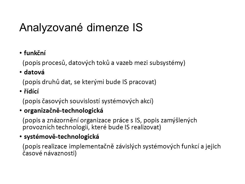Analyzované dimenze IS funkční (popis procesů, datových toků a vazeb mezi subsystémy) datová (popis druhů dat, se kterými bude IS pracovat) řídící (popis časových souvislostí systémových akcí) organizačně-technologická (popis a znázornění organizace práce s IS, popis zamýšlených provozních technologií, které bude IS realizovat) systémově-technologická (popis realizace implementačně závislých systémových funkcí a jejich časové návaznosti)