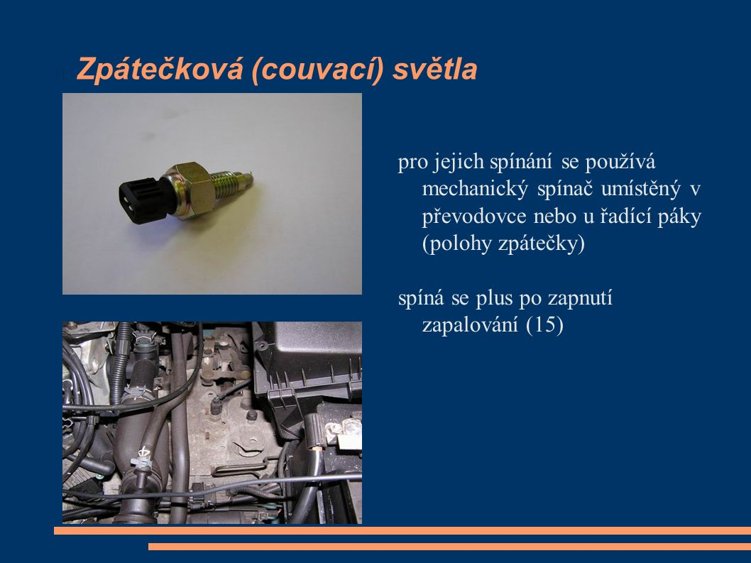 Zpátečková (couvací) světla pro jejich spínání se používá mechanický spínač umístěný v převodovce nebo u řadící páky (polohy zpátečky) spíná se plus po zapnutí zapalování (15)