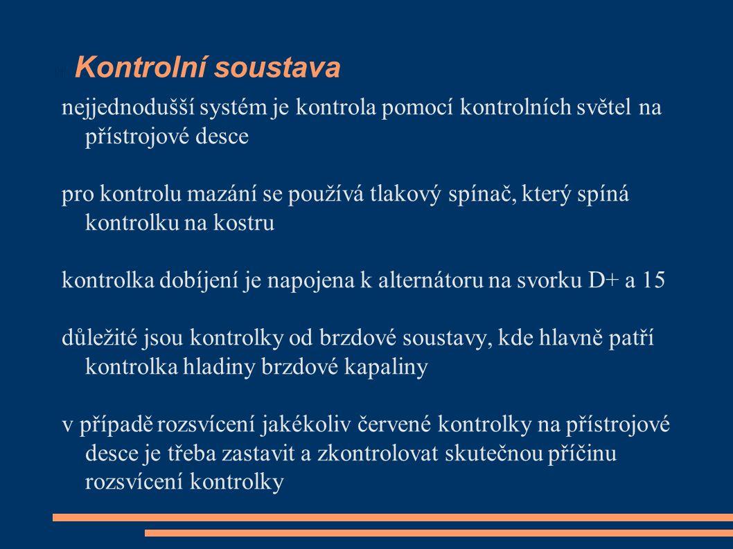 Kontrolní soustava nejjednodušší systém je kontrola pomocí kontrolních světel na přístrojové desce pro kontrolu mazání se používá tlakový spínač, který spíná kontrolku na kostru kontrolka dobíjení je napojena k alternátoru na svorku D+ a 15 důležité jsou kontrolky od brzdové soustavy, kde hlavně patří kontrolka hladiny brzdové kapaliny v případě rozsvícení jakékoliv červené kontrolky na přístrojové desce je třeba zastavit a zkontrolovat skutečnou příčinu rozsvícení kontrolky