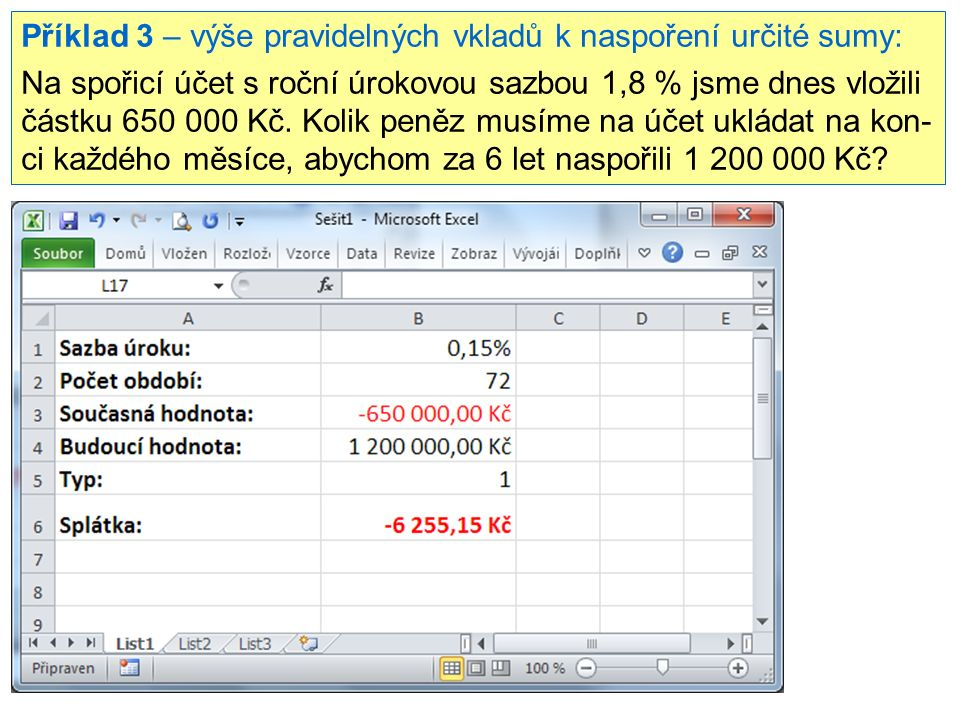 Příklad 3 – výše pravidelných vkladů k naspoření určité sumy: Na spořicí účet s roční úrokovou sazbou 1,8 % jsme dnes vložili částku 650 000 Kč. Kolik