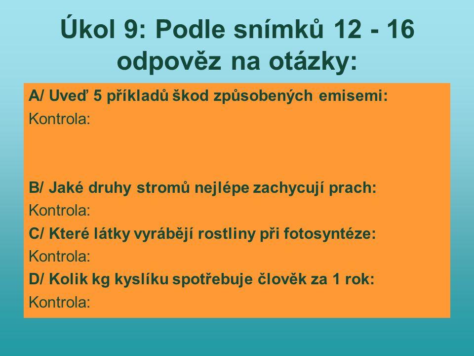 Úkol 9: Podle snímků 12 - 16 odpověz na otázky: A/ Uveď 5 příkladů škod způsobených emisemi: Kontrola: na lesních porostech, na výnosu zemědělských pl
