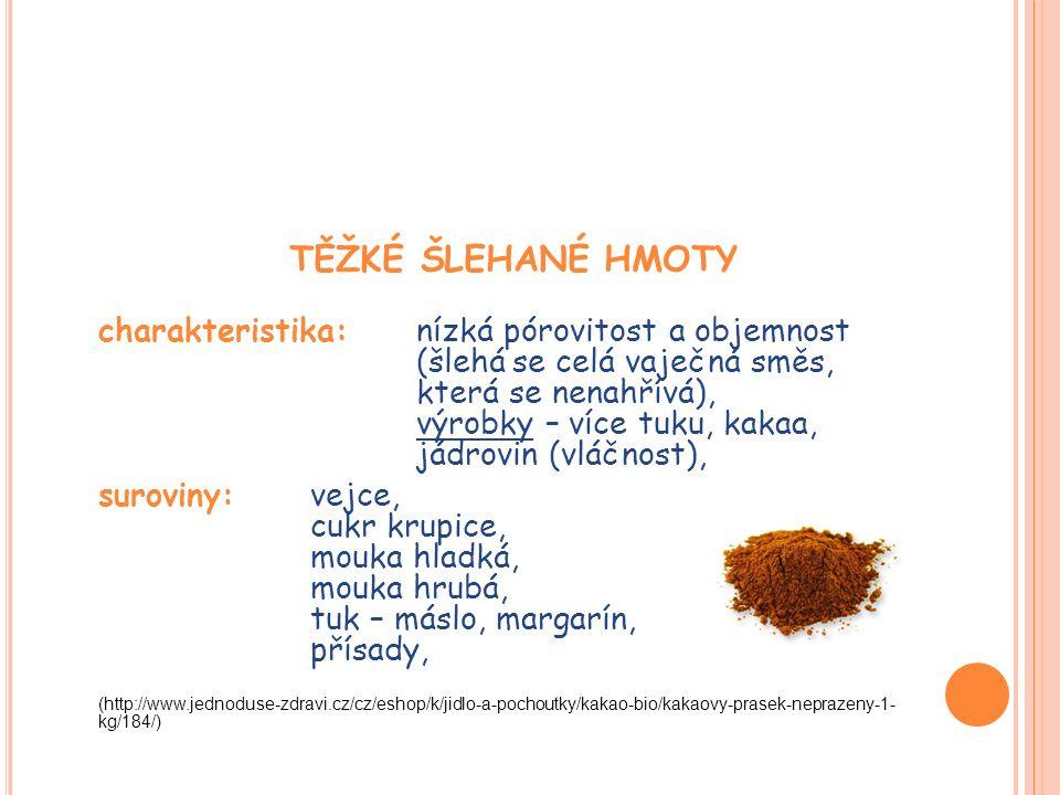 TĚŽKÉ ŠLEHANÉ HMOTY charakteristika: nízká pórovitost a objemnost (šlehá se celá vaječná směs, která se nenahřívá), výrobky – více tuku, kakaa, jádrovin (vláčnost), suroviny: vejce, cukr krupice, mouka hladká, mouka hrubá, tuk – máslo, margarín, přísady, (http://www.jednoduse-zdravi.cz/cz/eshop/k/jidlo-a-pochoutky/kakao-bio/kakaovy-prasek-neprazeny-1- kg/184/)